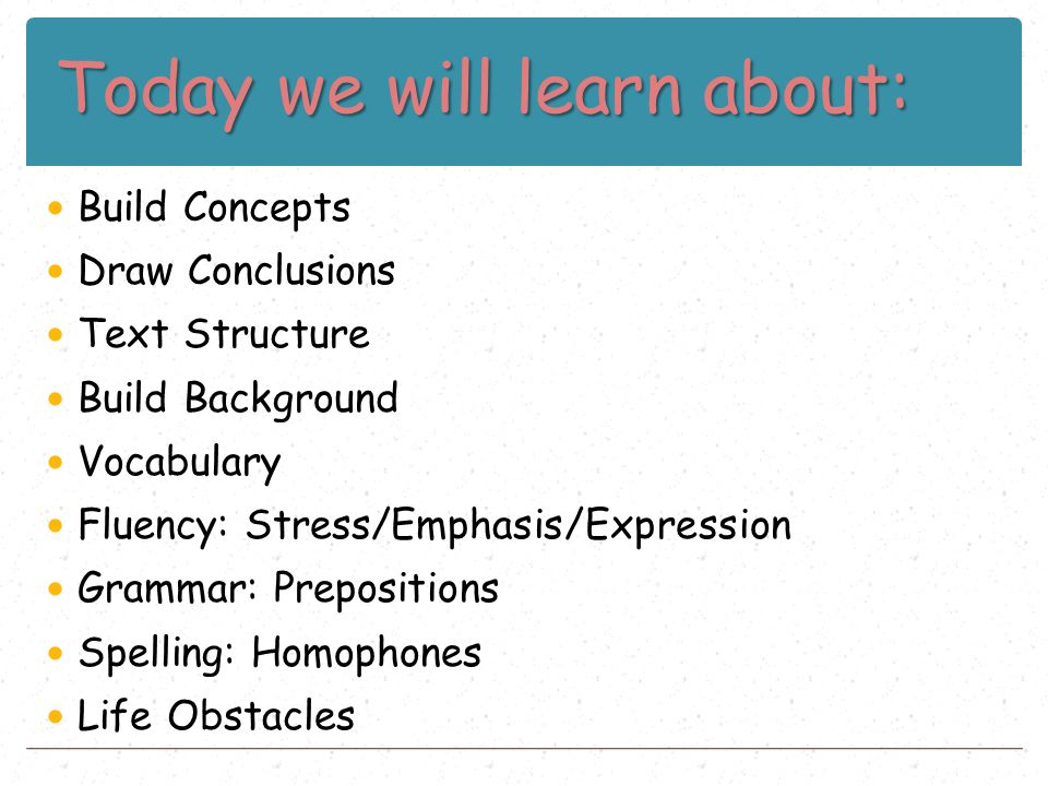 Today we will learn about: Build Concepts Draw Conclusions Text Structure Build Background Vocabulary Fluency: Stress/Emphasis/Expression Grammar: Pre
