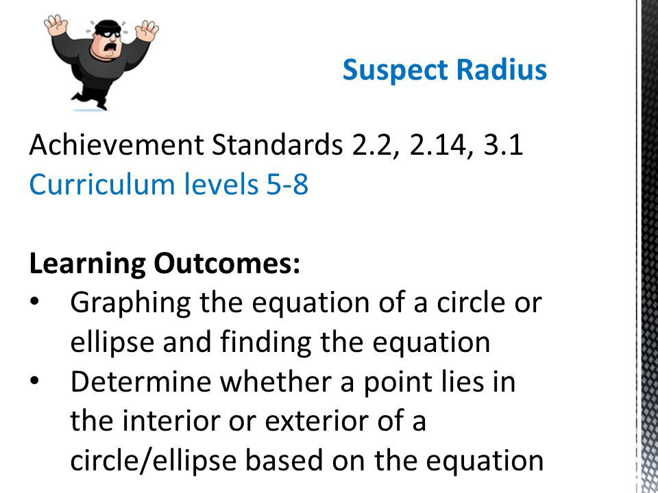 Suspect Radius Achievement Standards 2.2, 2.14, 3.1 Curriculum levels 5-8 Learning Outcomes: Graphing the equation of a circle or ellipse and finding