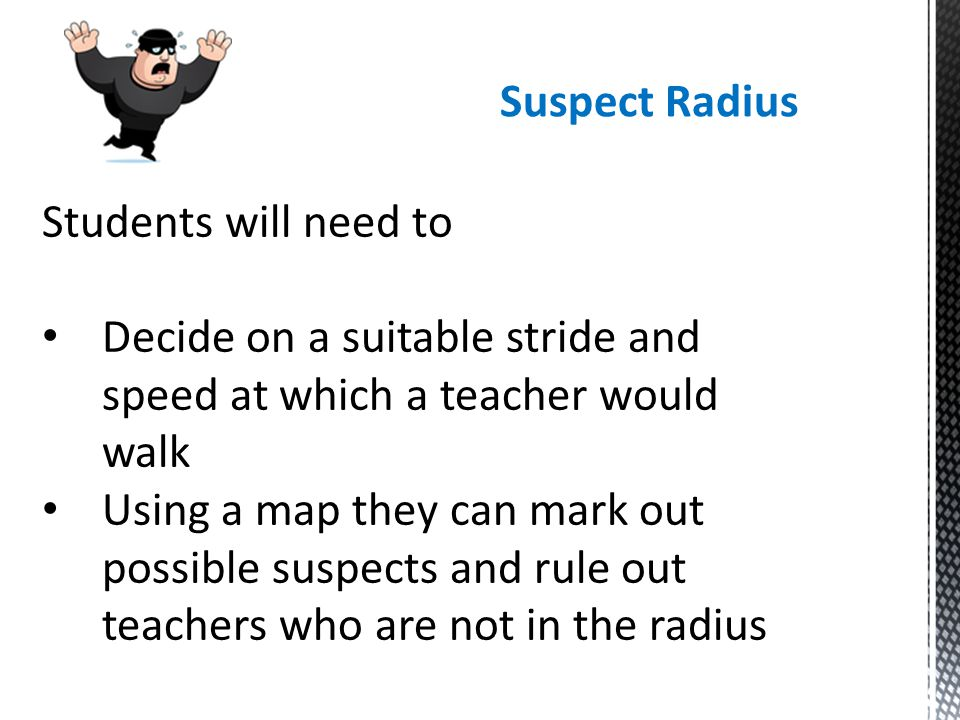 Suspect Radius Students will need to Decide on a suitable stride and speed at which a teacher would walk Using a map they can mark out possible suspec