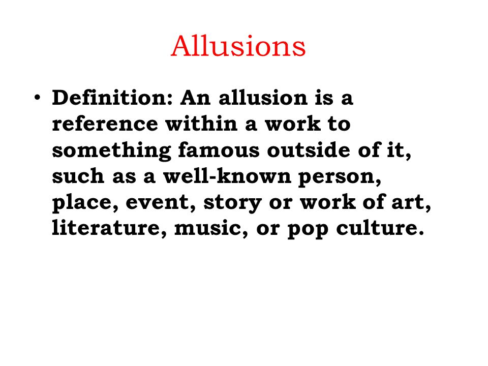 Allusions Definition: An allusion is a reference within a work to something famous outside of it, such as a well-known person, place, event, story or