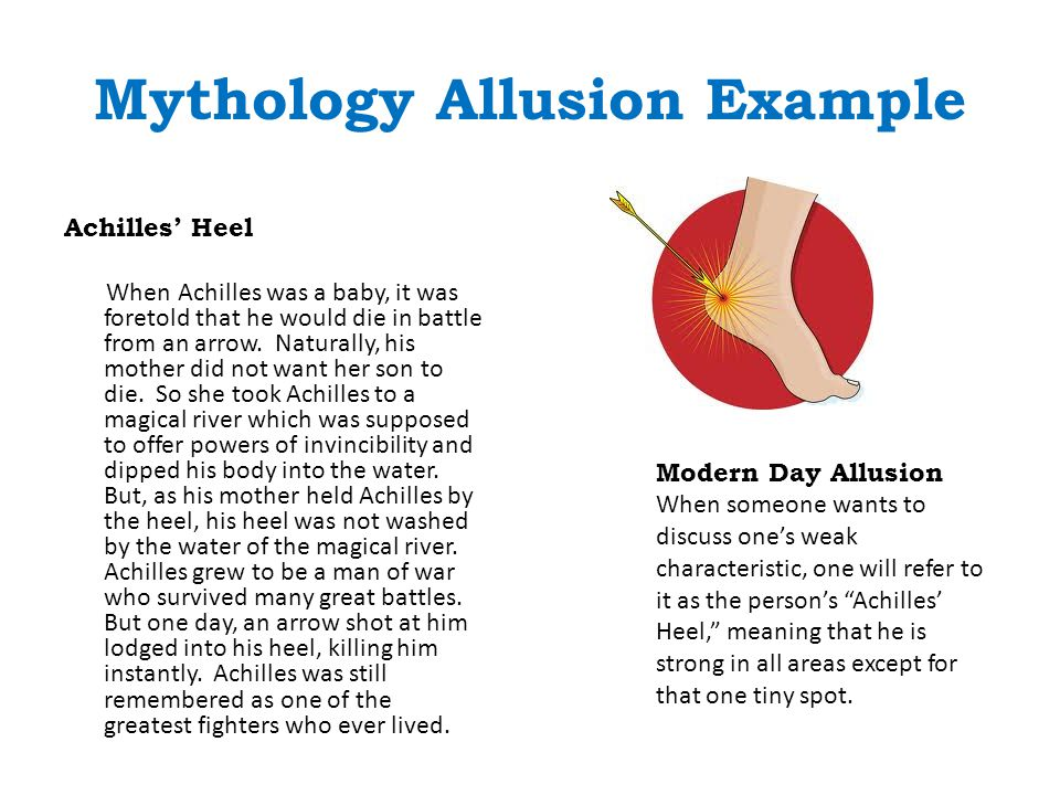 Mythology Allusion Example Achilles' Heel When Achilles was a baby, it was foretold that he would die in battle from an arrow. Naturally, his mother d