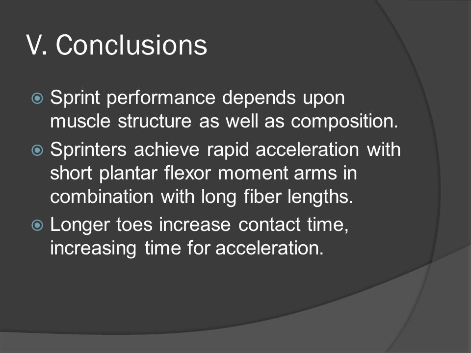 V. Conclusions  Sprint performance depends upon muscle structure as well as composition.  Sprinters achieve rapid acceleration with short plantar fl