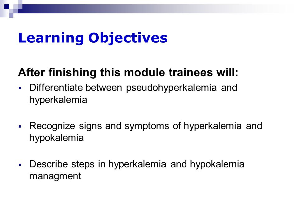 Learning Objectives After finishing this module trainees will:  Differentiate between pseudohyperkalemia and hyperkalemia  Recognize signs and symptoms of hyperkalemia and hypokalemia  Describe steps in hyperkalemia and hypokalemia managment