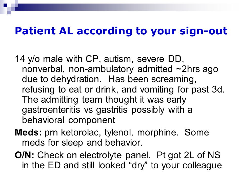 Patient AL according to your sign-out 14 y/o male with CP, autism, severe DD, nonverbal, non-ambulatory admitted ~2hrs ago due to dehydration.
