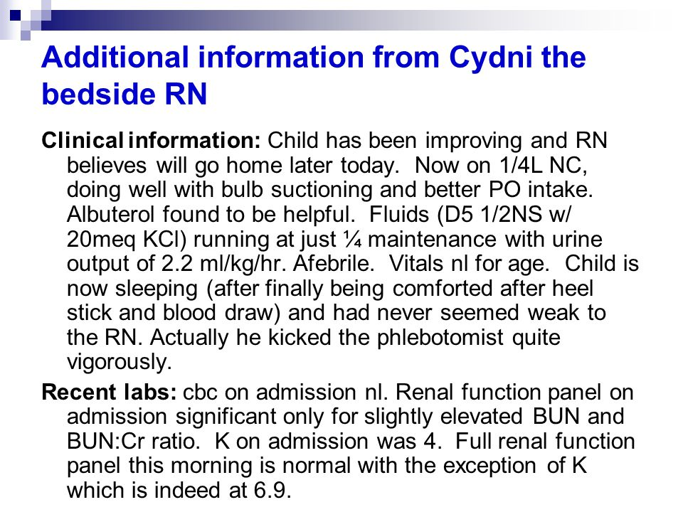 Additional information from Cydni the bedside RN Clinical information: Child has been improving and RN believes will go home later today.