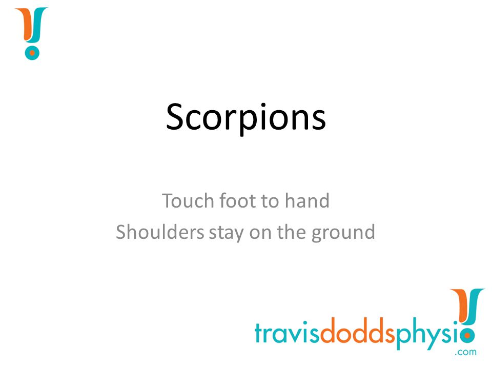 Scorpions Touch foot to hand Shoulders stay on the ground