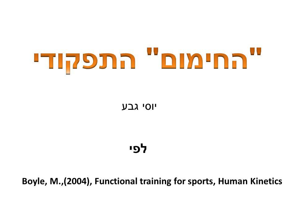 Boyle, M.,(2004), Functional training for sports, Human Kinetics יוסי גבע לפי