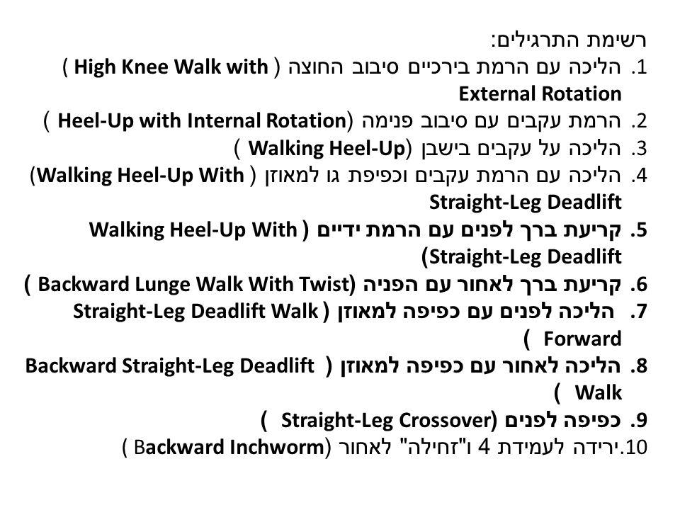רשימת התרגילים : 1. הליכה עם הרמת בירכיים סיבוב החוצה (( High Knee Walk with External Rotation 2.