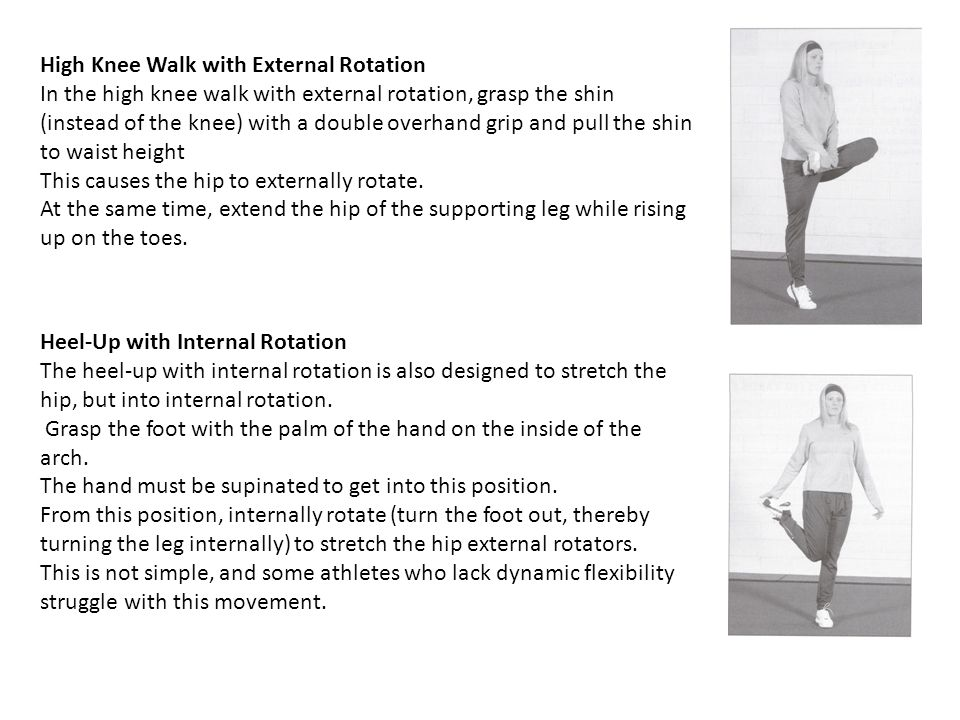 High Knee Walk with External Rotation In the high knee walk with external rotation, grasp the shin (instead of the knee) with a double overhand grip and pull the shin to waist height This causes the hip to externally rotate.