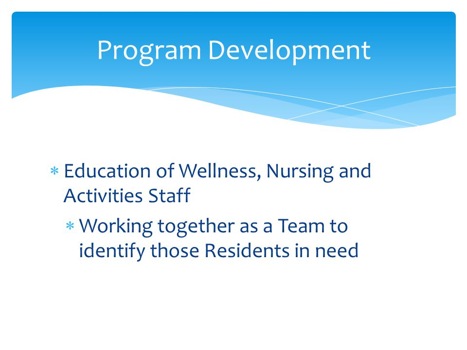  Education of Wellness, Nursing and Activities Staff  Working together as a Team to identify those Residents in need Program Development