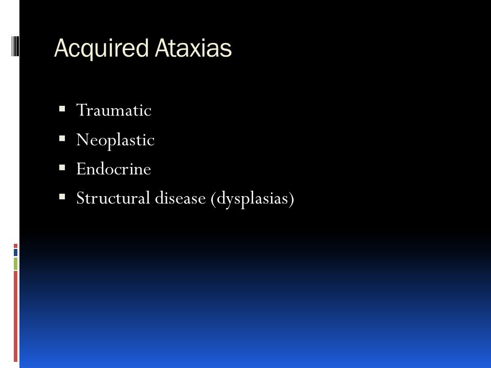 Acquired Ataxias  Traumatic  Neoplastic  Endocrine  Structural disease (dysplasias)