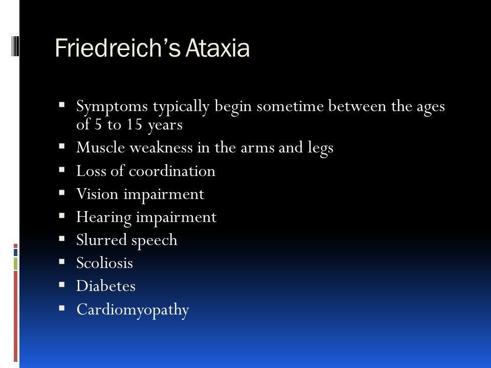 Friedreich's Ataxia  Symptoms typically begin sometime between the ages of 5 to 15 years  Muscle weakness in the arms and legs  Loss of coordinatio