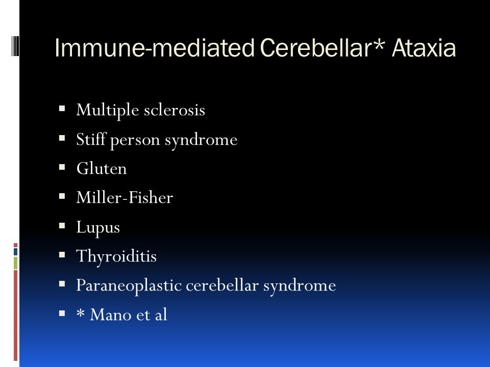 Immune-mediated Cerebellar* Ataxia  Multiple sclerosis  Stiff person syndrome  Gluten  Miller-Fisher  Lupus  Thyroiditis  Paraneoplastic cerebe