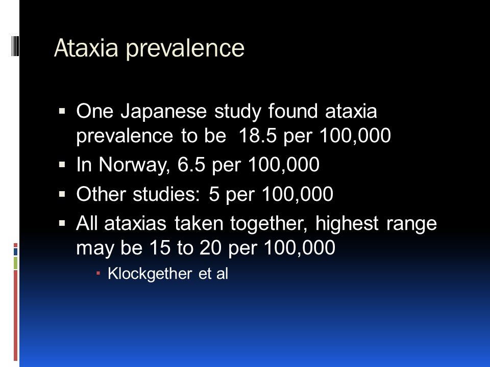Ataxia prevalence  One Japanese study found ataxia prevalence to be 18.5 per 100,000  In Norway, 6.5 per 100,000  Other studies: 5 per 100,000  Al