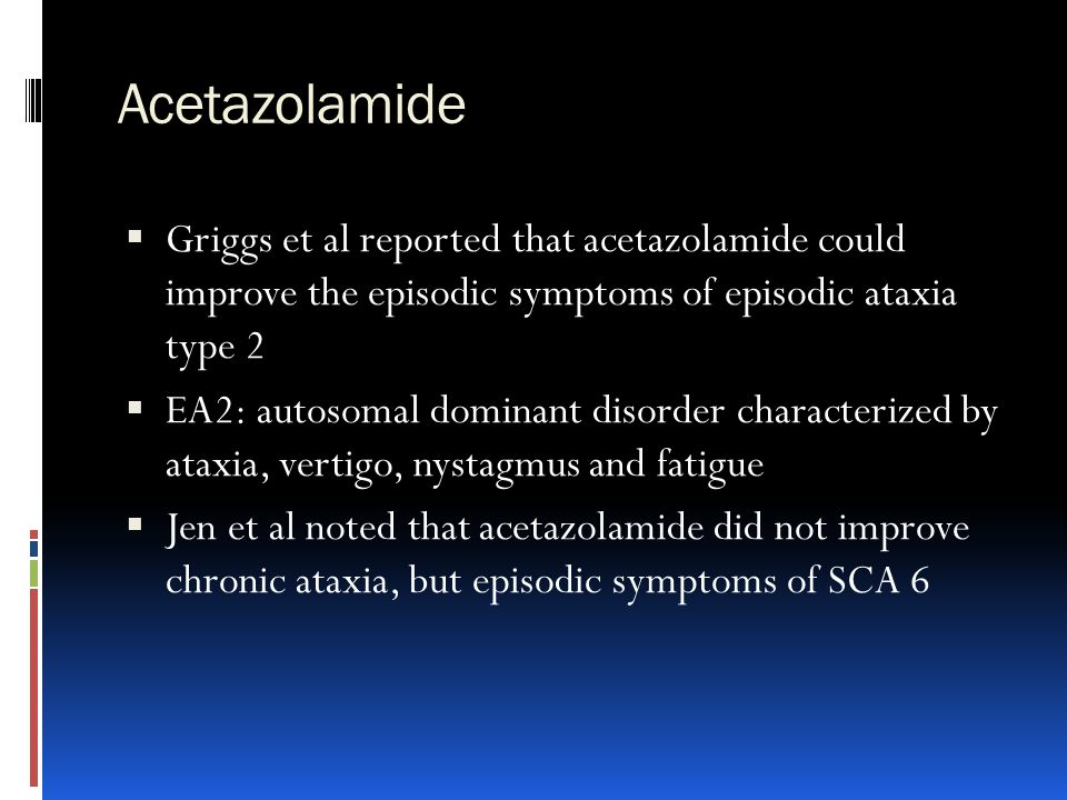 Acetazolamide  Griggs et al reported that acetazolamide could improve the episodic symptoms of episodic ataxia type 2  EA2: autosomal dominant disor