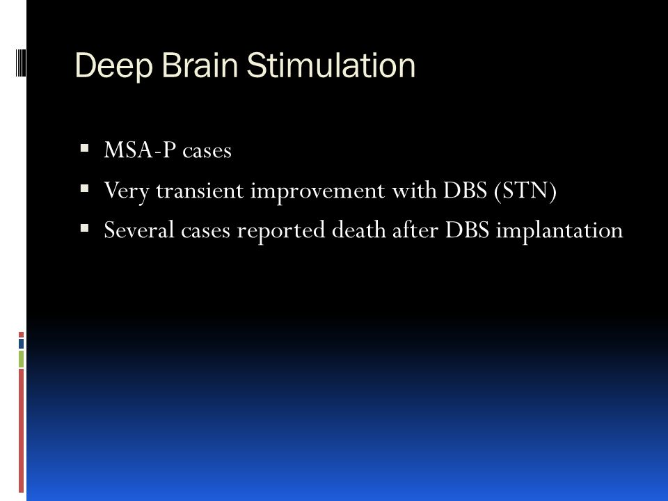 Deep Brain Stimulation  MSA-P cases  Very transient improvement with DBS (STN)  Several cases reported death after DBS implantation