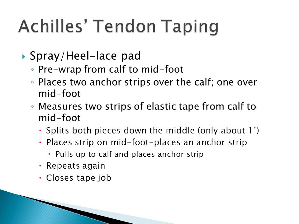  Spray/Heel-lace pad ◦ Pre-wrap from calf to mid-foot ◦ Places two anchor strips over the calf; one over mid-foot ◦ Measures two strips of elastic tape from calf to mid-foot  Splits both pieces down the middle (only about 1')  Places strip on mid-foot-places an anchor strip  Pulls up to calf and places anchor strip  Repeats again  Closes tape job