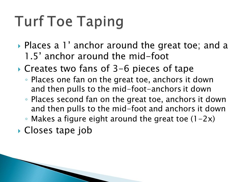  Places a 1' anchor around the great toe; and a 1.5' anchor around the mid-foot  Creates two fans of 3-6 pieces of tape ◦ Places one fan on the great toe, anchors it down and then pulls to the mid-foot-anchors it down ◦ Places second fan on the great toe, anchors it down and then pulls to the mid-foot and anchors it down ◦ Makes a figure eight around the great toe (1-2x)  Closes tape job