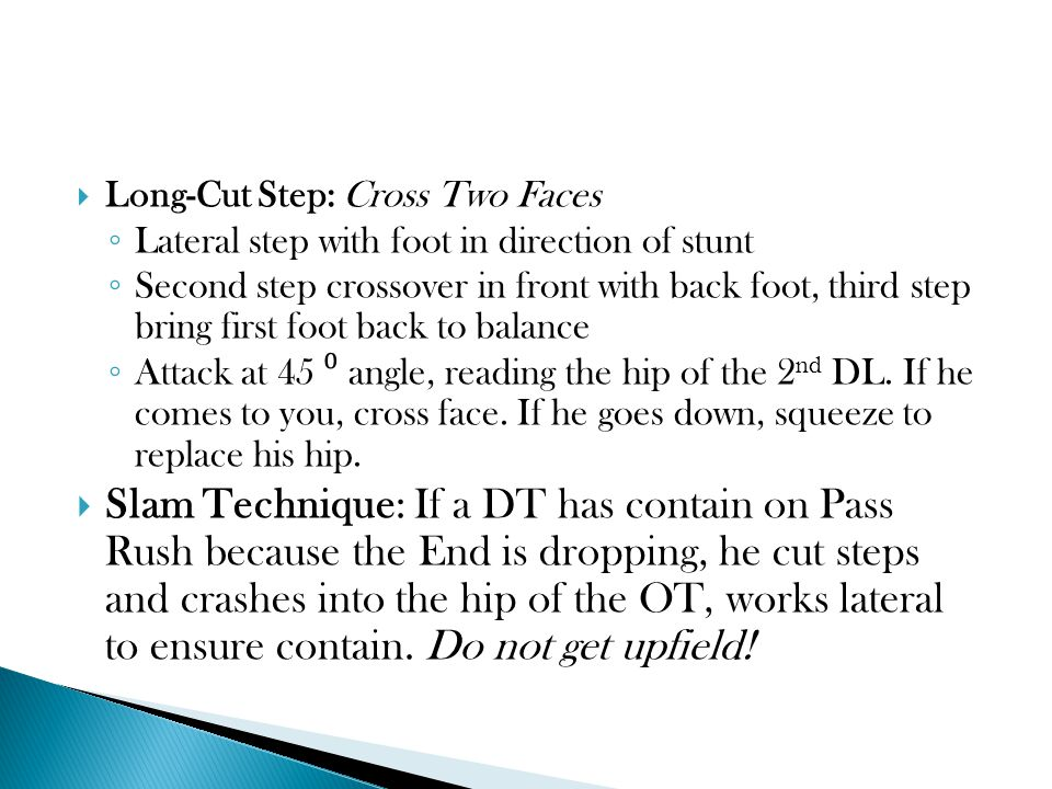 Long-Cut Step: Cross Two Faces ◦ Lateral step with foot in direction of stunt ◦ Second step crossover in front with back foot, third step bring first foot back to balance ◦ Attack at 45 ⁰ angle, reading the hip of the 2 nd DL.