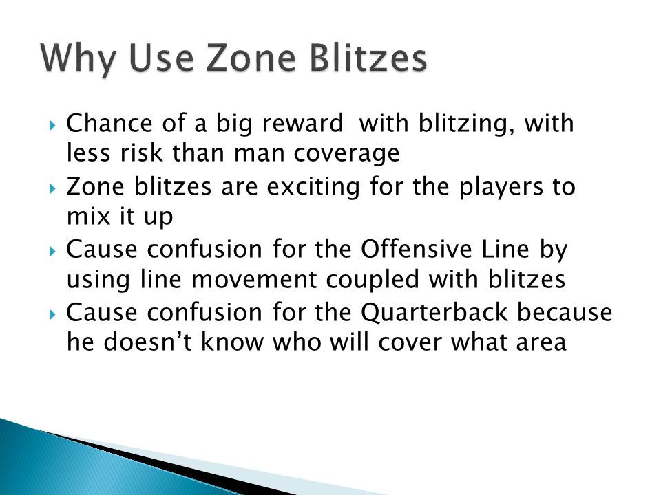  Chance of a big reward with blitzing, with less risk than man coverage  Zone blitzes are exciting for the players to mix it up  Cause confusion for the Offensive Line by using line movement coupled with blitzes  Cause confusion for the Quarterback because he doesn't know who will cover what area