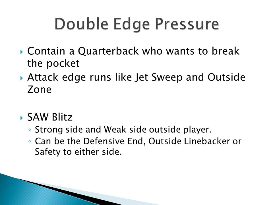  Contain a Quarterback who wants to break the pocket  Attack edge runs like Jet Sweep and Outside Zone  SAW Blitz ◦ Strong side and Weak side outside player.