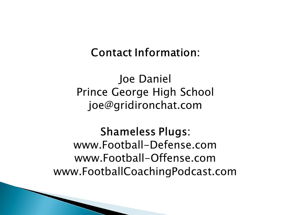 Contact Information: Joe Daniel Prince George High School joe@gridironchat.com Shameless Plugs: www.Football-Defense.com www.Football-Offense.com www.FootballCoachingPodcast.com