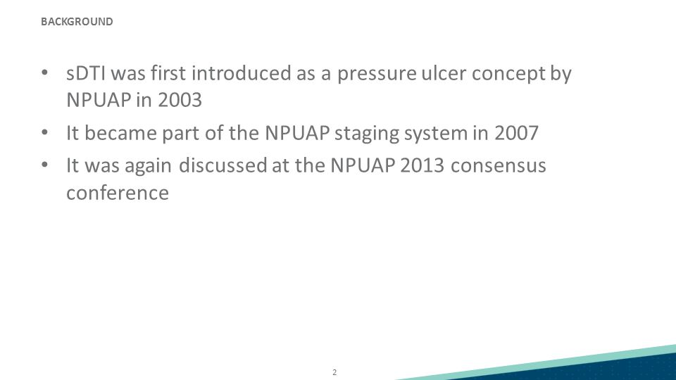 2 BACKGROUND sDTI was first introduced as a pressure ulcer concept by NPUAP in 2003 It became part of the NPUAP staging system in 2007 It was again discussed at the NPUAP 2013 consensus conference