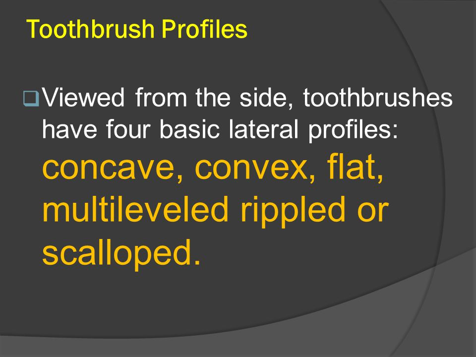 Toothbrush Profiles  Viewed from the side, toothbrushes have four basic lateral profiles: concave, convex, flat, multileveled rippled or scalloped.