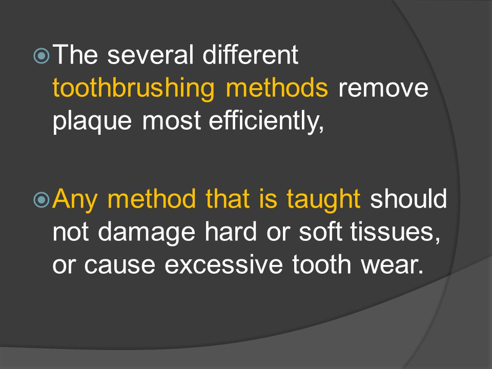  The several different toothbrushing methods remove plaque most efficiently,  Any method that is taught should not damage hard or soft tissues, or cause excessive tooth wear.