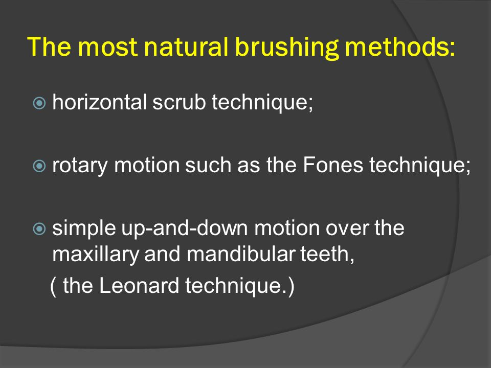The most natural brushing methods:  horizontal scrub technique;  rotary motion such as the Fones technique;  simple up-and-down motion over the maxillary and mandibular teeth, ( the Leonard technique.)