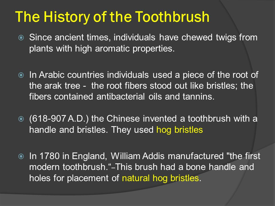 The History of the Toothbrush  Since ancient times, individuals have chewed twigs from plants with high aromatic properties.