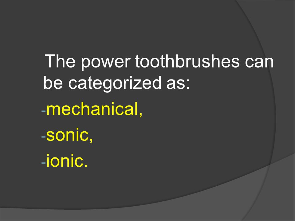 The power toothbrushes can be categorized as: - mechanical, - sonic, - ionic.