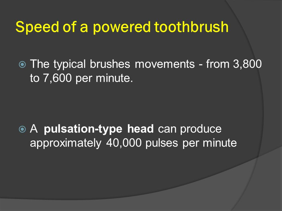 Speed of a powered toothbrush  The typical brushes movements - from 3,800 to 7,600 per minute.