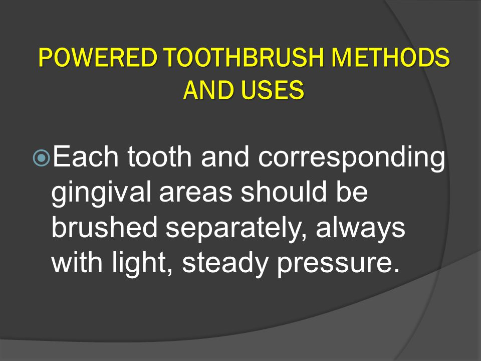 POWERED TOOTHBRUSH METHODS AND USES  Each tooth and corresponding gingival areas should be brushed separately, always with light, steady pressure.