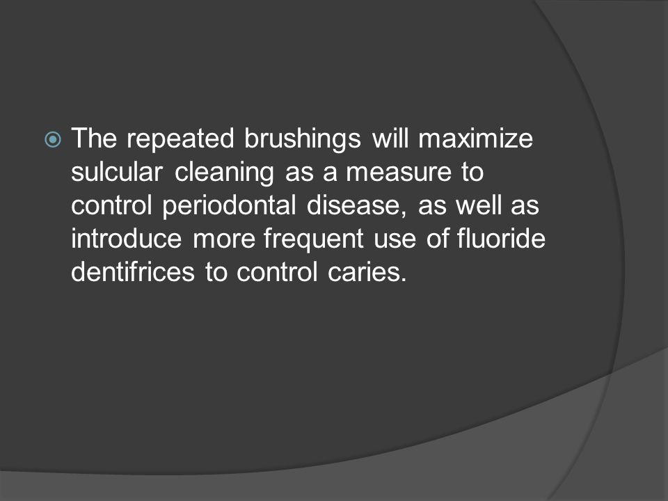  The repeated brushings will maximize sulcular cleaning as a measure to control periodontal disease, as well as introduce more frequent use of fluoride dentifrices to control caries.