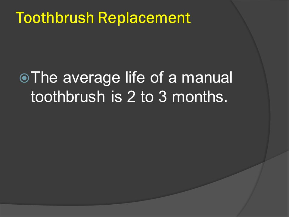 Toothbrush Replacement  The average life of a manual toothbrush is 2 to 3 months.