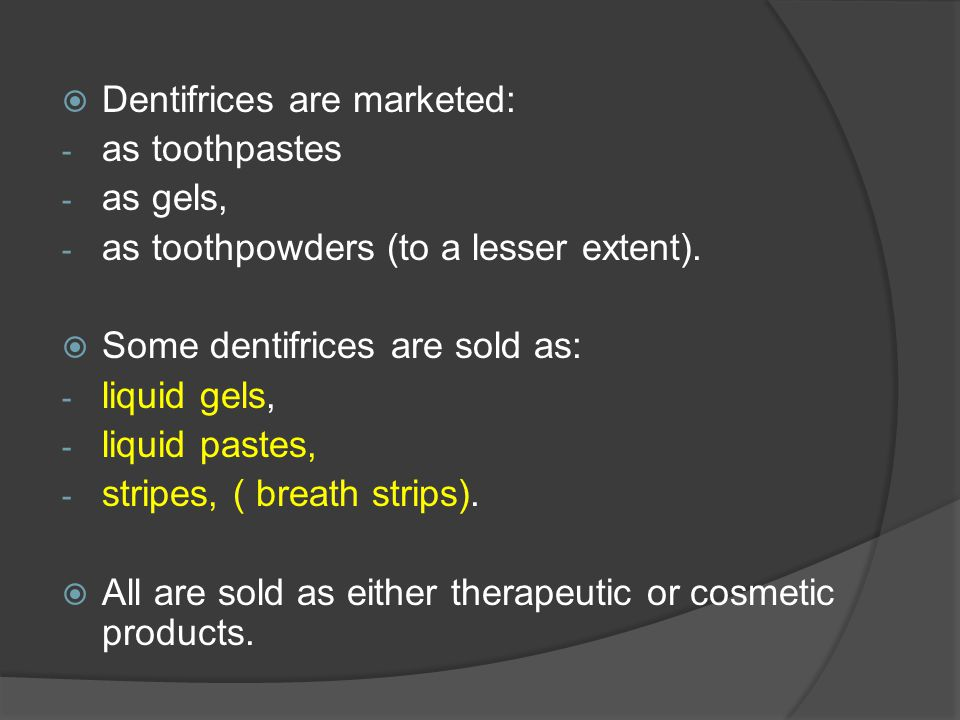 Dentifrices are marketed: - as toothpastes - as gels, - as toothpowders (to a lesser extent).