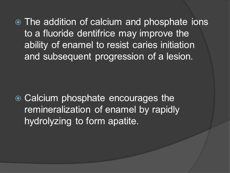  The addition of calcium and phosphate ions to a fluoride dentifrice may improve the ability of enamel to resist caries initiation and subsequent progression of a lesion.