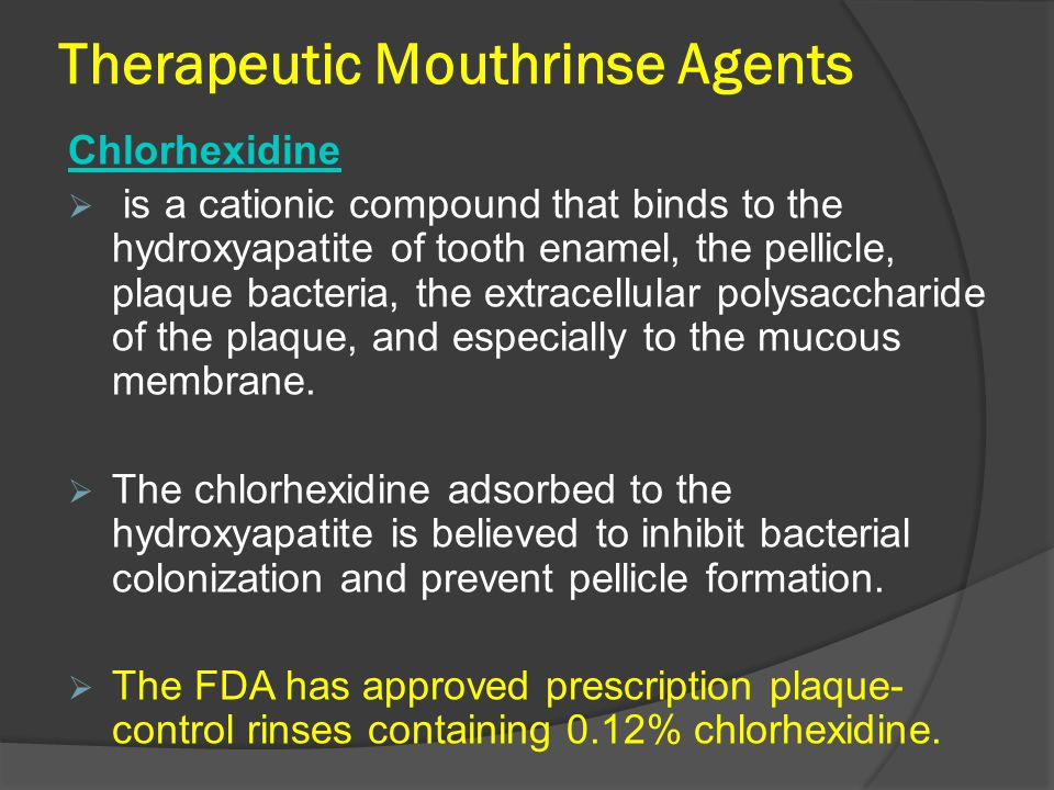 Therapeutic Mouthrinse Agents Chlorhexidine  is a cationic compound that binds to the hydroxyapatite of tooth enamel, the pellicle, plaque bacteria, the extracellular polysaccharide of the plaque, and especially to the mucous membrane.
