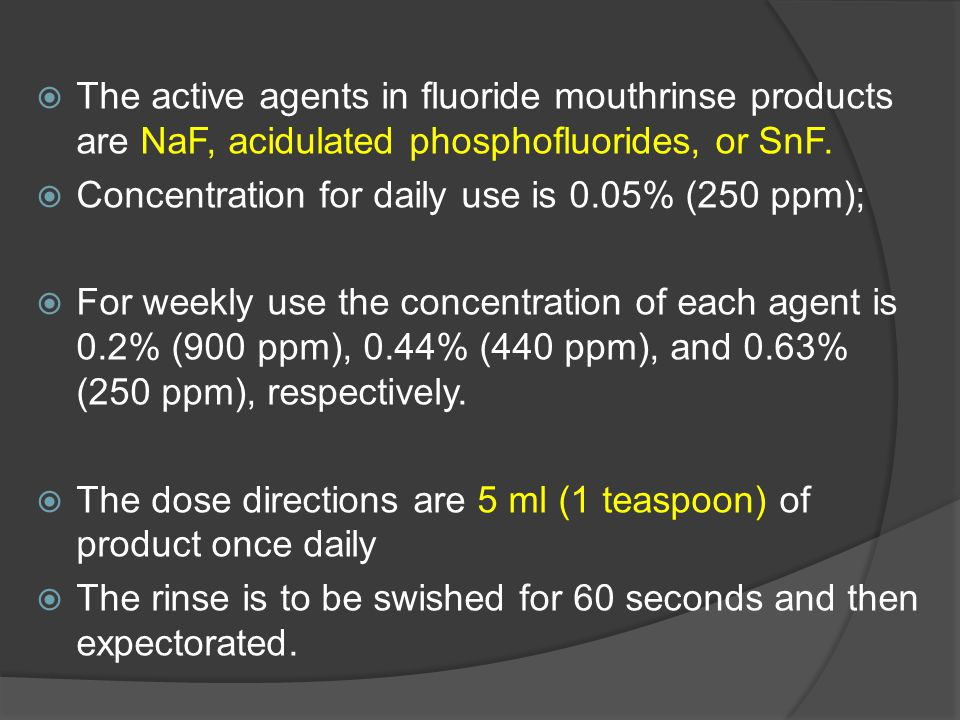  The active agents in fluoride mouthrinse products are NaF, acidulated phosphofluorides, or SnF.