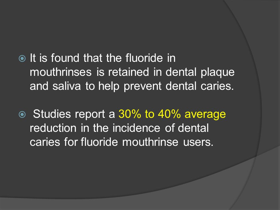  It is found that the fluoride in mouthrinses is retained in dental plaque and saliva to help prevent dental caries.