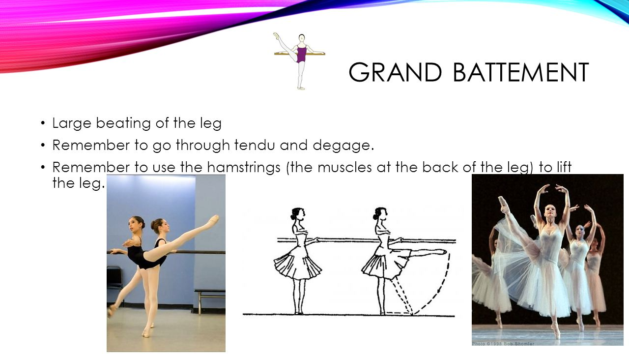 GRAND BATTEMENT Large beating of the leg Remember to go through tendu and degage. Remember to use the hamstrings (the muscles at the back of the leg)