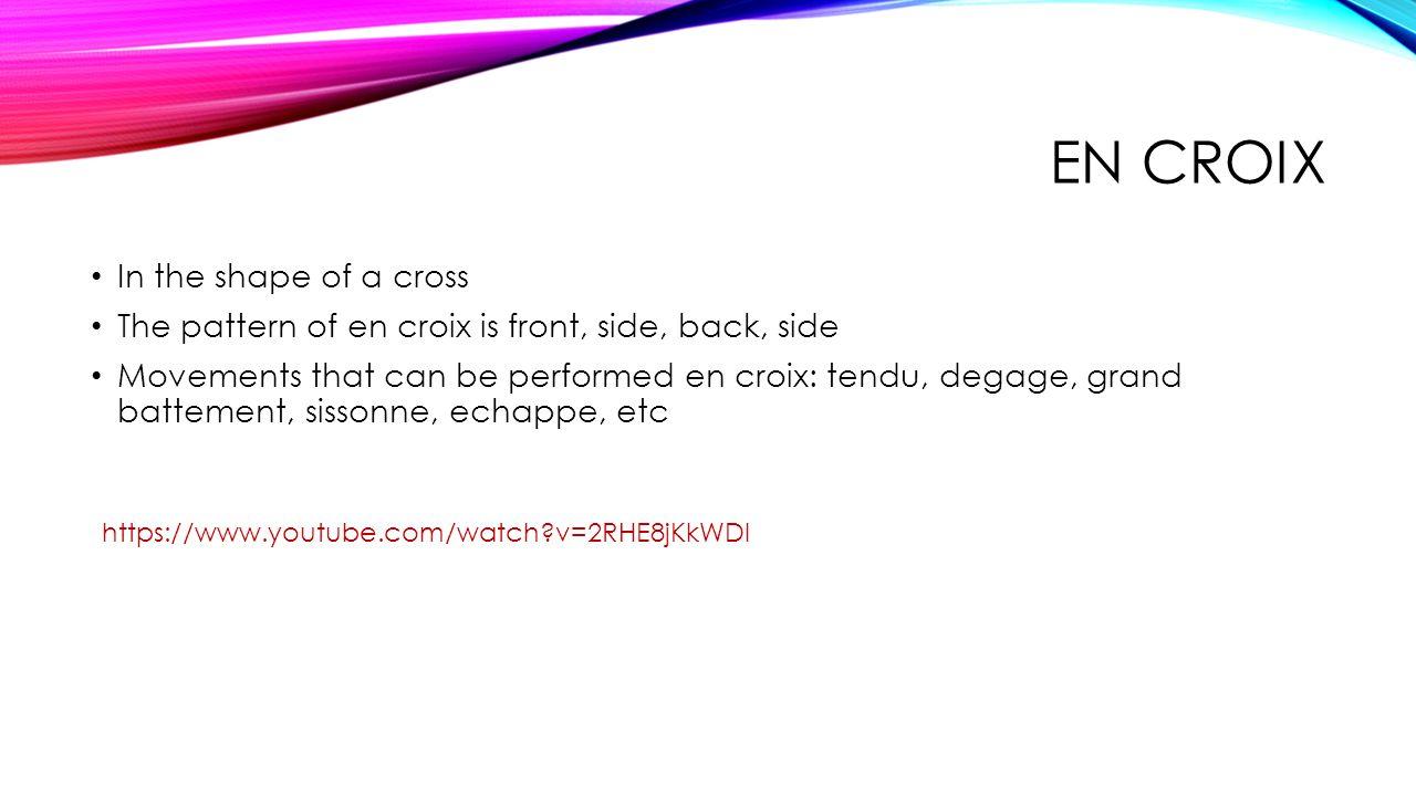 EN CROIX In the shape of a cross The pattern of en croix is front, side, back, side Movements that can be performed en croix: tendu, degage, grand battement, sissonne, echappe, etc https://www.youtube.com/watch?v=2RHE8jKkWDI