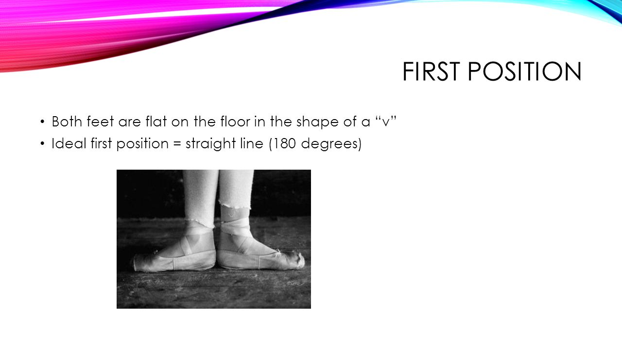 "FIRST POSITION Both feet are flat on the floor in the shape of a ""v"" Ideal first position = straight line (180 degrees)"