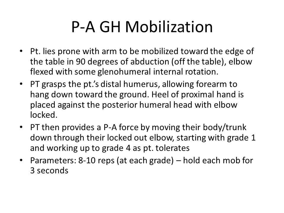 P-A GH Mobilization Pt. lies prone with arm to be mobilized toward the edge of the table in 90 degrees of abduction (off the table), elbow flexed with