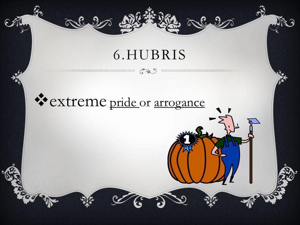6.HUBRIS  extreme pride or arrogance