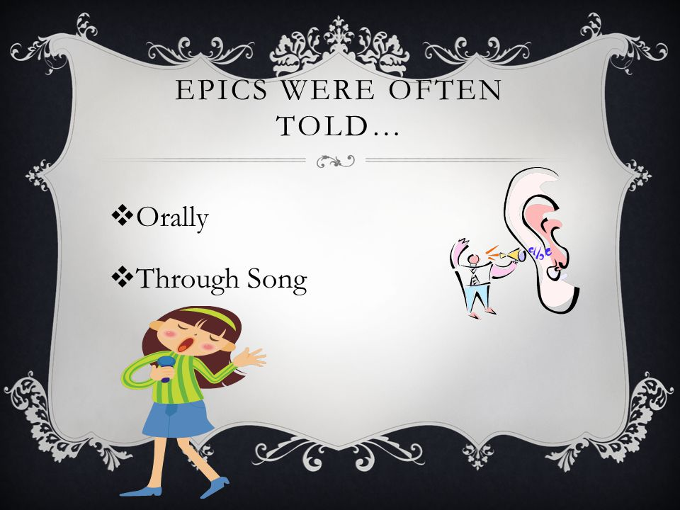 EPICS WERE OFTEN TOLD…  Orally  Through Song
