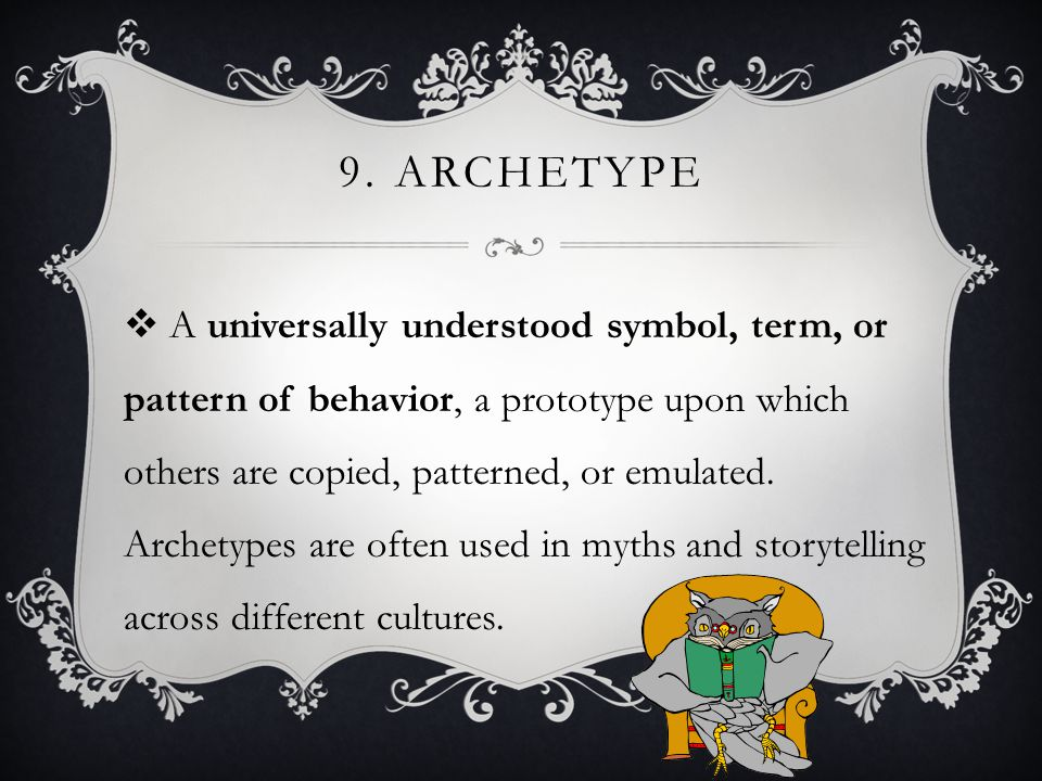 9. ARCHETYPE  A universally understood symbol, term, or pattern of behavior, a prototype upon which others are copied, patterned, or emulated. Archet