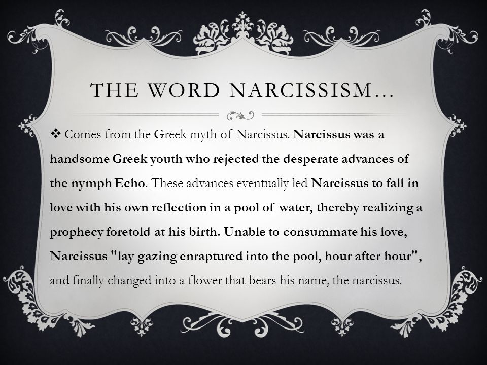 THE WORD NARCISSISM…  Comes from the Greek myth of Narcissus.