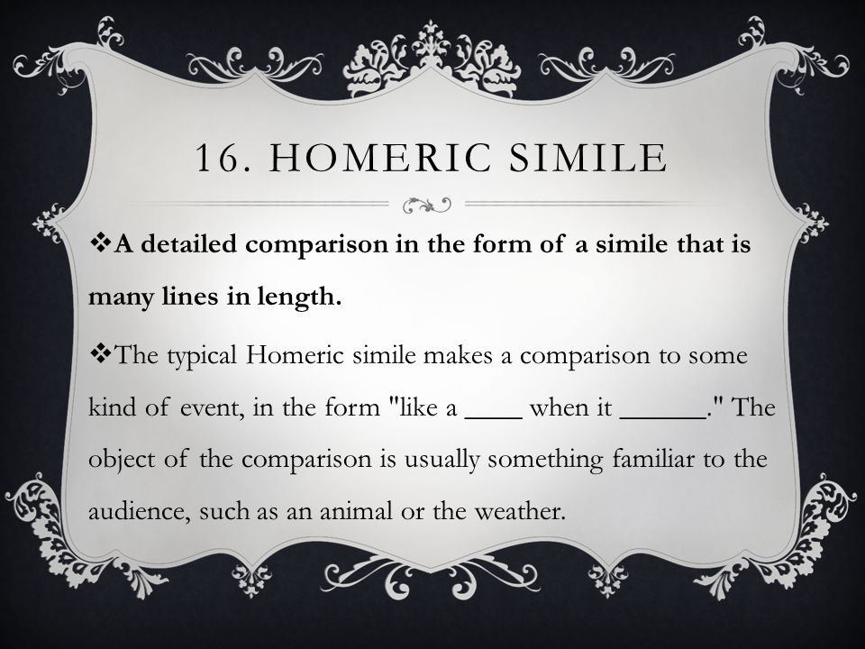 16.HOMERIC SIMILE  A detailed comparison in the form of a simile that is many lines in length.
